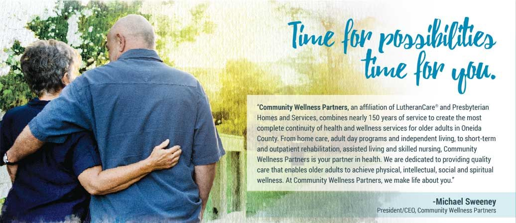 "Time for possibilities, time for you. ""Community Wellness Partners, an affiliation of LutheranCare® and Presbyterian Homes and Services, combines over 150 years of service to create the most complete continuity of health and wellness services for older adults in Oneida County. From home care, adult day programs and independent living, to short-term and outpatient rehabilitation, assisted living and skilled nursing, Community Wellness Partners is your partner in health. We are dedicated to providing quality care that enables older adults to achieve physical, intellectual, social and spiritual wellness. At Community Wellness Parters, we make life about you."" -Michael Sweeney President/CEO, Community Wellness Partners"